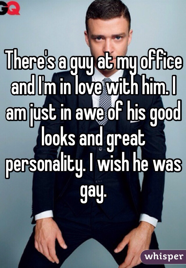 There's a guy at my office and I'm in love with him. I am just in awe of his good looks and great personality. I wish he was gay.