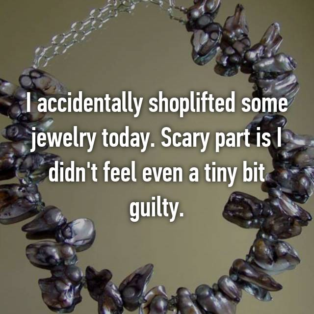 I accidentally shoplifted some jewelry today. Scary part is I didn't feel even a tiny bit guilty.