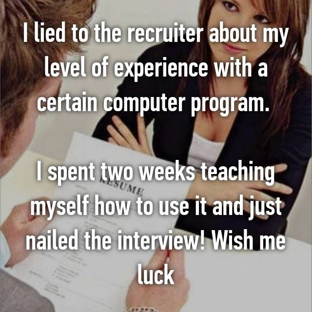 I lied to the recruiter about my level of experience with a certain computer program.   I spent two weeks teaching myself how to use it and just nailed the interview! Wish me luck