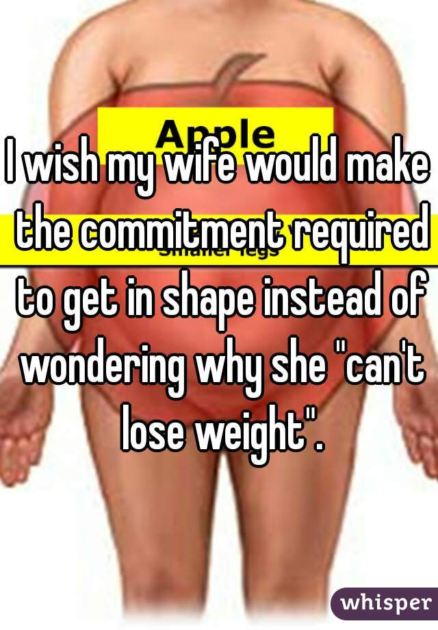 "I wish my wife would make the commitment required to get in shape instead of wondering why she ""can't lose weight""."