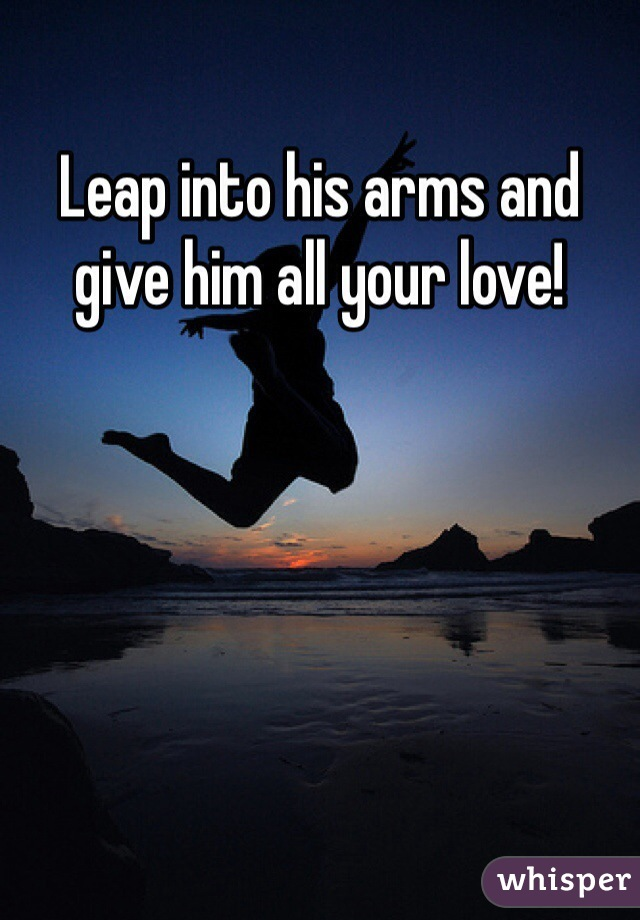 Leap into his arms and give him all your love!