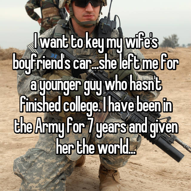 I want to key my wife's boyfriend's car...she left me for a younger guy who hasn't finished college. I have been in the Army for 7 years and given her the world...