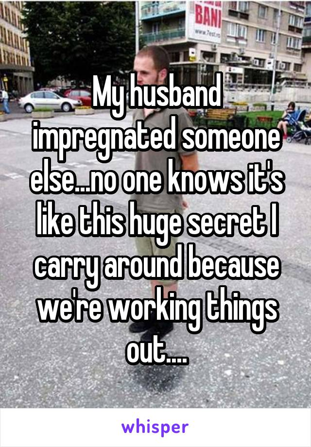 My husband impregnated someone else...no one knows it's like this huge secret I carry around because we're working things out....