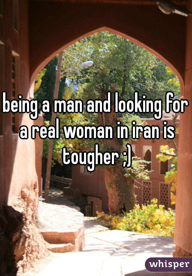 being a man and looking for a real woman in iran is tougher ;)