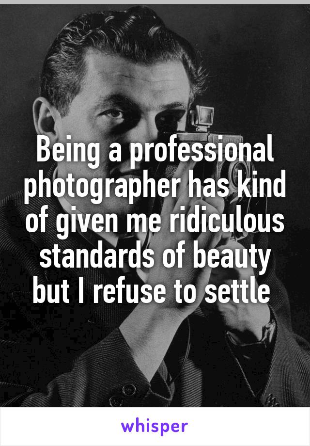 Being a professional photographer has kind of given me ridiculous standards of beauty but I refuse to settle