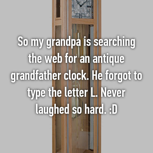 So my grandpa is searching the web for an antique grandfather clock. He forgot to type the letter L. Never laughed so hard. :D