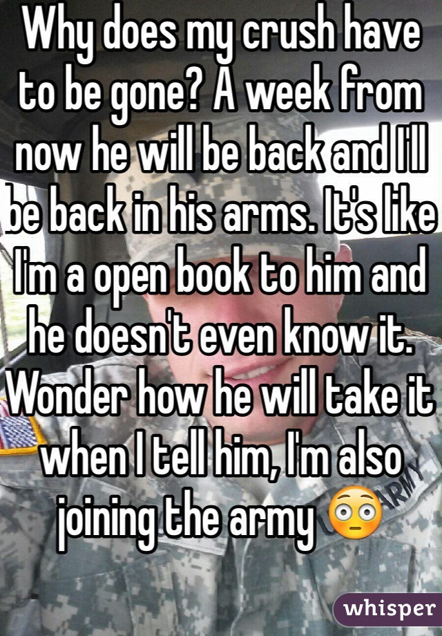 Why does my crush have to be gone? A week from now he will be back and I'll be back in his arms. It's like I'm a open book to him and he doesn't even know it. Wonder how he will take it when I tell him, I'm also joining the army 😳