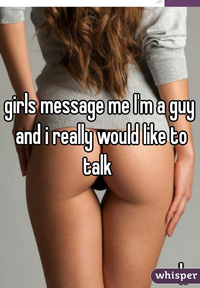 girls message me I'm a guy and i really would like to talk