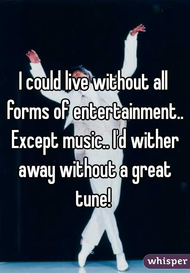 I could live without all forms of entertainment.. Except music.. I'd wither away without a great tune!