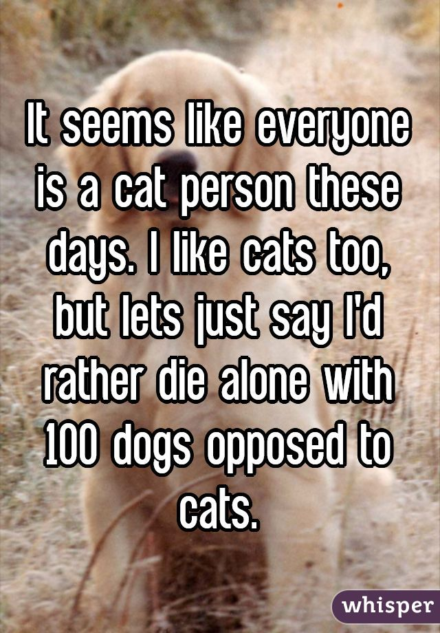 It seems like everyone is a cat person these days. I like cats too, but lets just say I'd rather die alone with 100 dogs opposed to cats.
