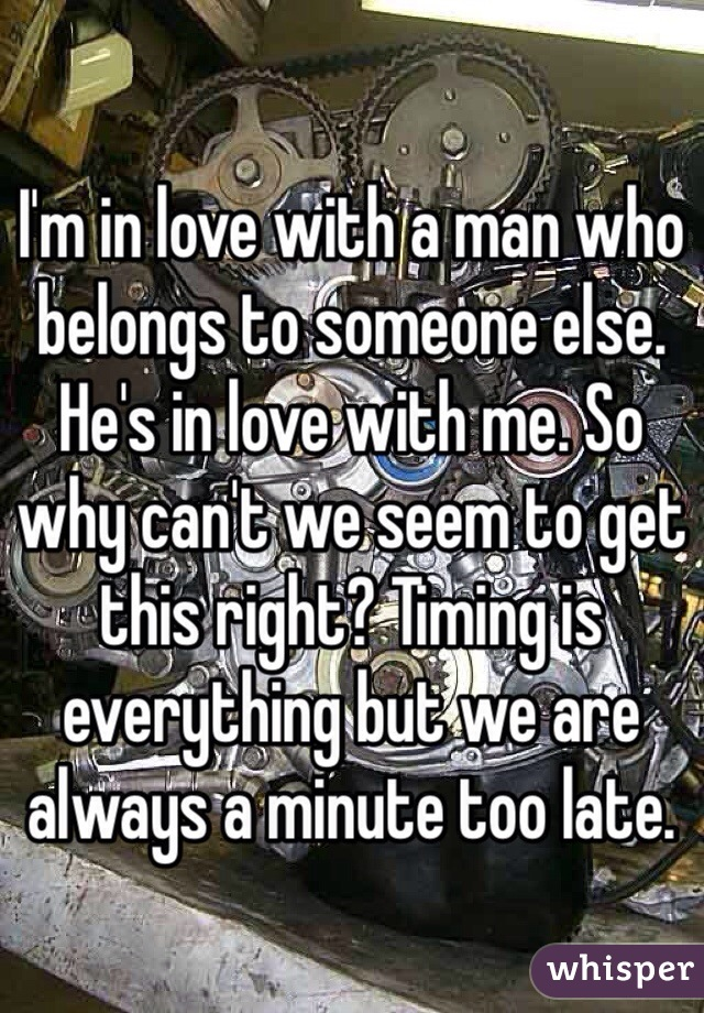 I'm in love with a man who belongs to someone else. He's in love with me. So why can't we seem to get this right? Timing is everything but we are always a minute too late.