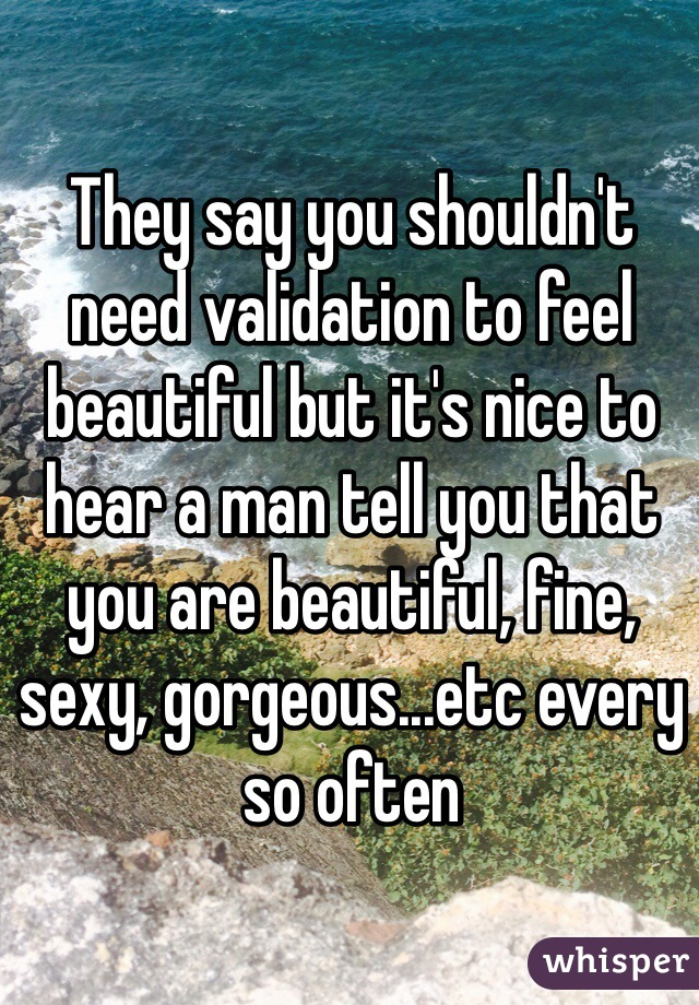 They say you shouldn't need validation to feel beautiful but it's nice to hear a man tell you that you are beautiful, fine, sexy, gorgeous...etc every so often