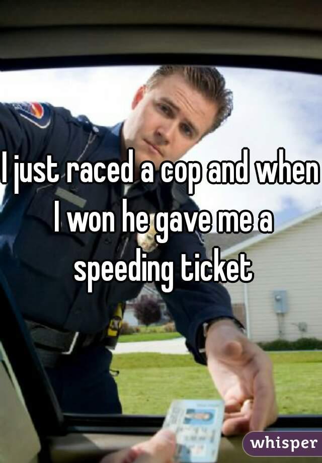 I just raced a cop and when I won he gave me a speeding ticket