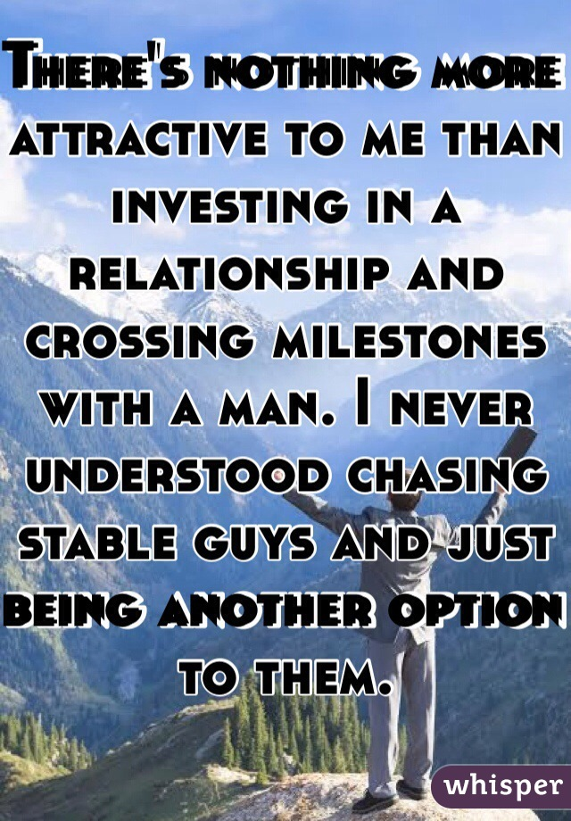 There's nothing more attractive to me than investing in a relationship and crossing milestones with a man. I never understood chasing stable guys and just being another option to them.