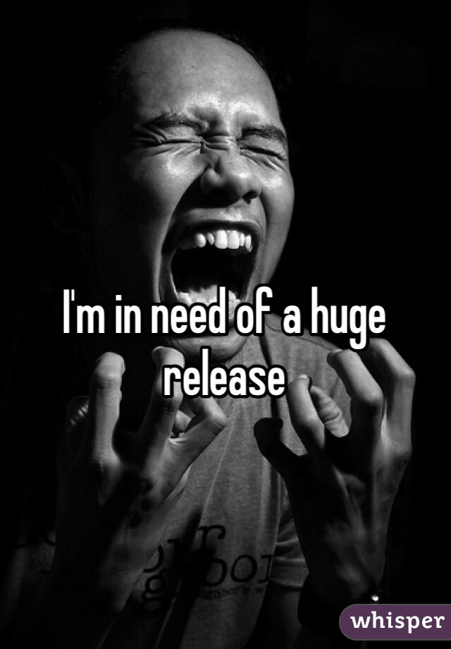 I'm in need of a huge release