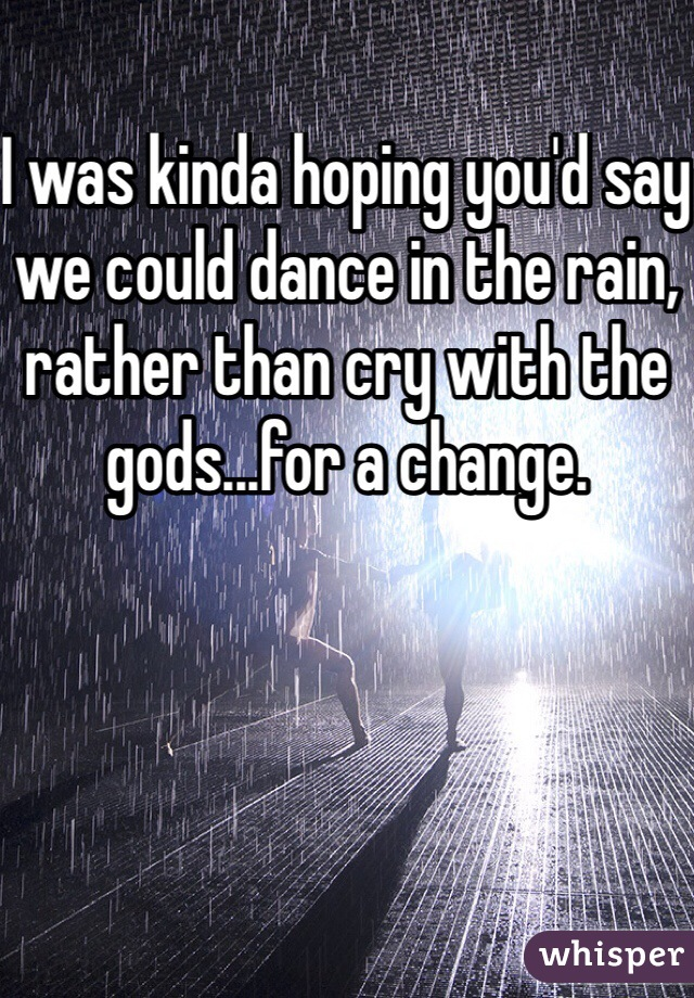 I was kinda hoping you'd say we could dance in the rain, rather than cry with the gods...for a change.
