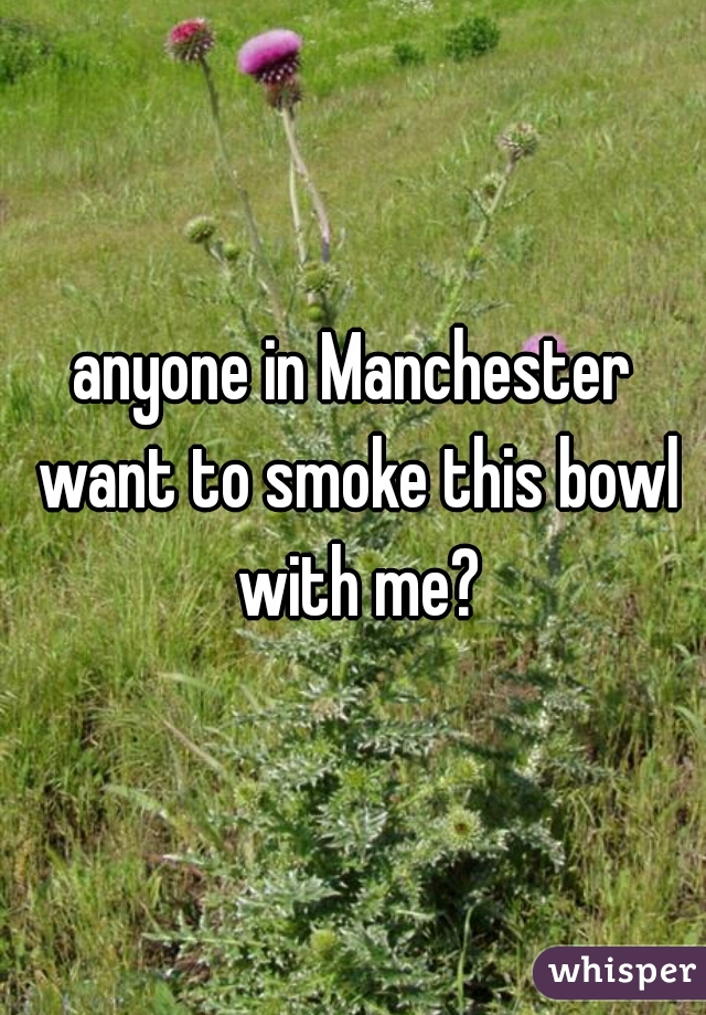 anyone in Manchester want to smoke this bowl with me?