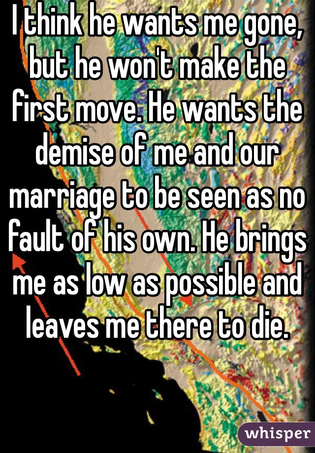 I think he wants me gone, but he won't make the first move. He wants the demise of me and our marriage to be seen as no fault of his own. He brings me as low as possible and leaves me there to die.