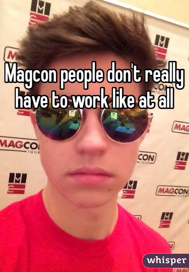 Magcon people don't really have to work like at all