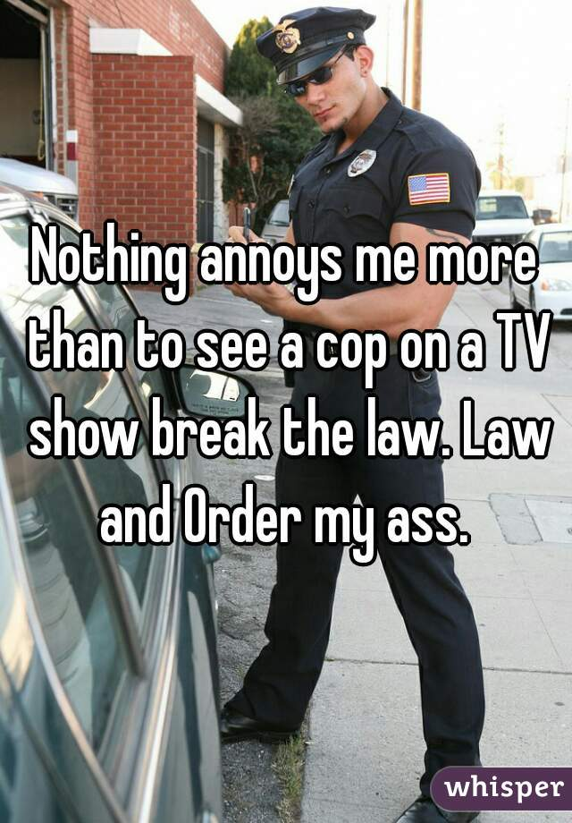 Nothing annoys me more than to see a cop on a TV show break the law. Law and Order my ass.