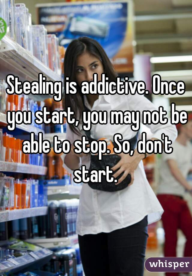 Stealing is addictive. Once you start, you may not be able to stop. So, don't start.