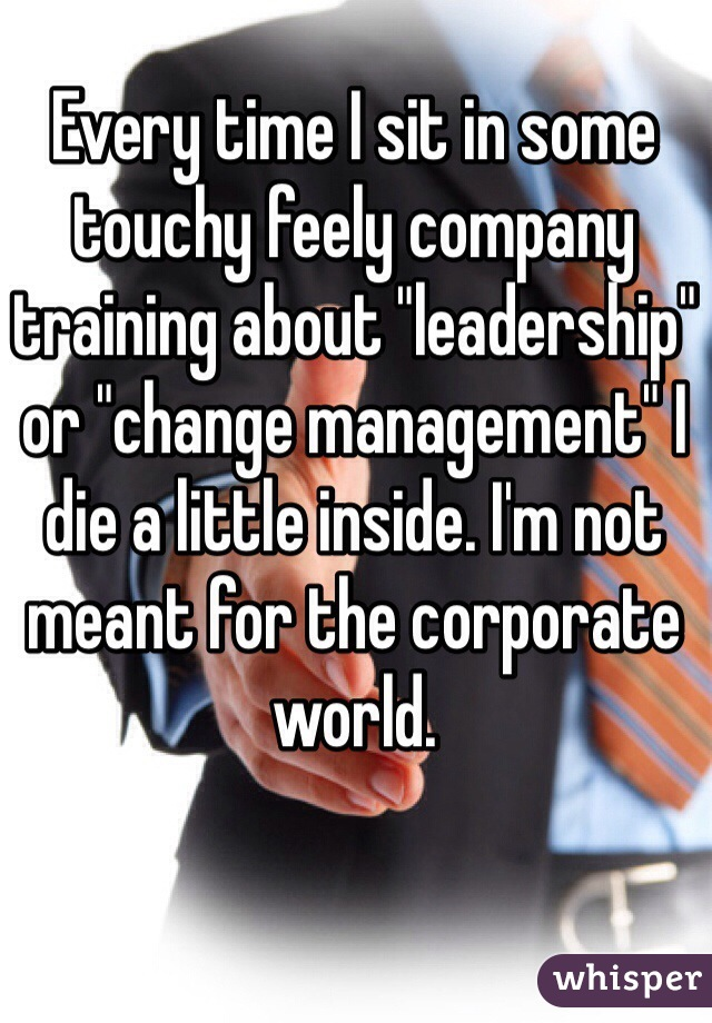 """Every time I sit in some touchy feely company training about """"leadership"""" or """"change management"""" I die a little inside. I'm not meant for the corporate world."""