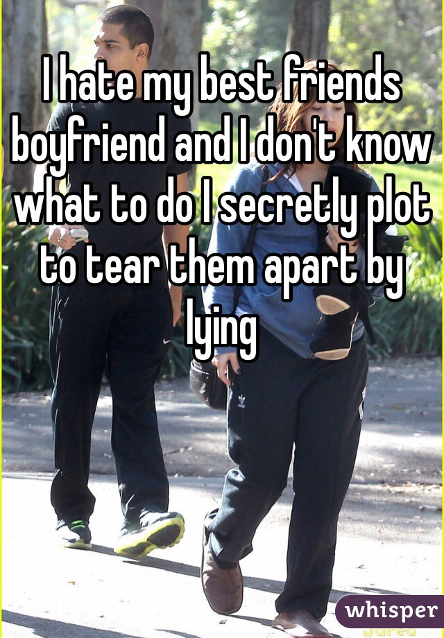 I hate my best friends boyfriend and I don't know what to do I secretly plot to tear them apart by lying