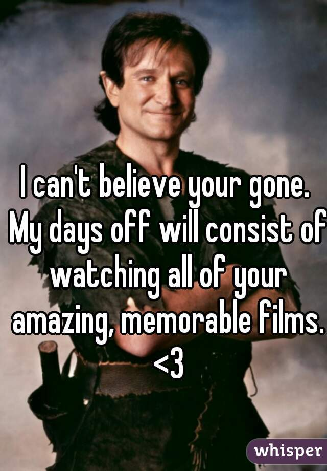 I can't believe your gone. My days off will consist of watching all of your amazing, memorable films. <3
