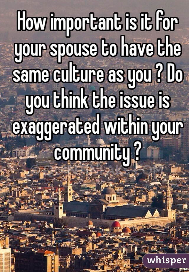 How important is it for your spouse to have the same culture as you ? Do you think the issue is exaggerated within your community ?