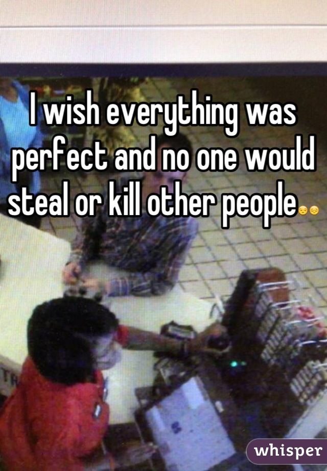 I wish everything was perfect and no one would steal or kill other people😒😔