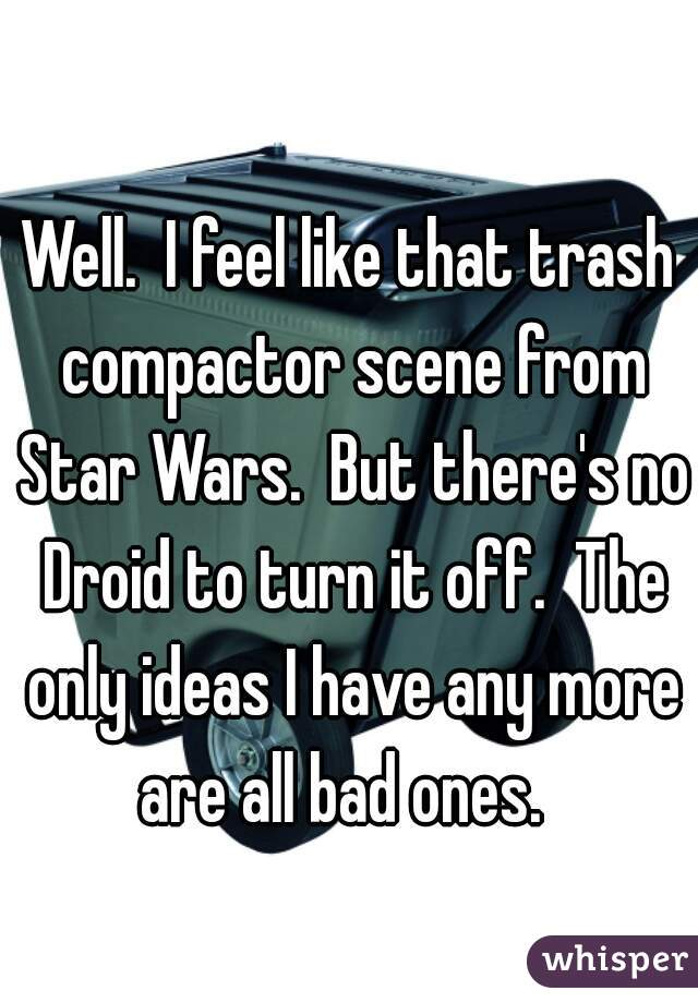 Well.  I feel like that trash compactor scene from Star Wars.  But there's no Droid to turn it off.  The only ideas I have any more are all bad ones.