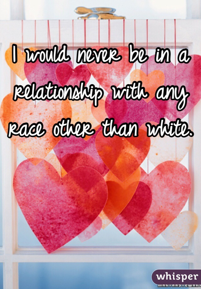 I would never be in a relationship with any race other than white.