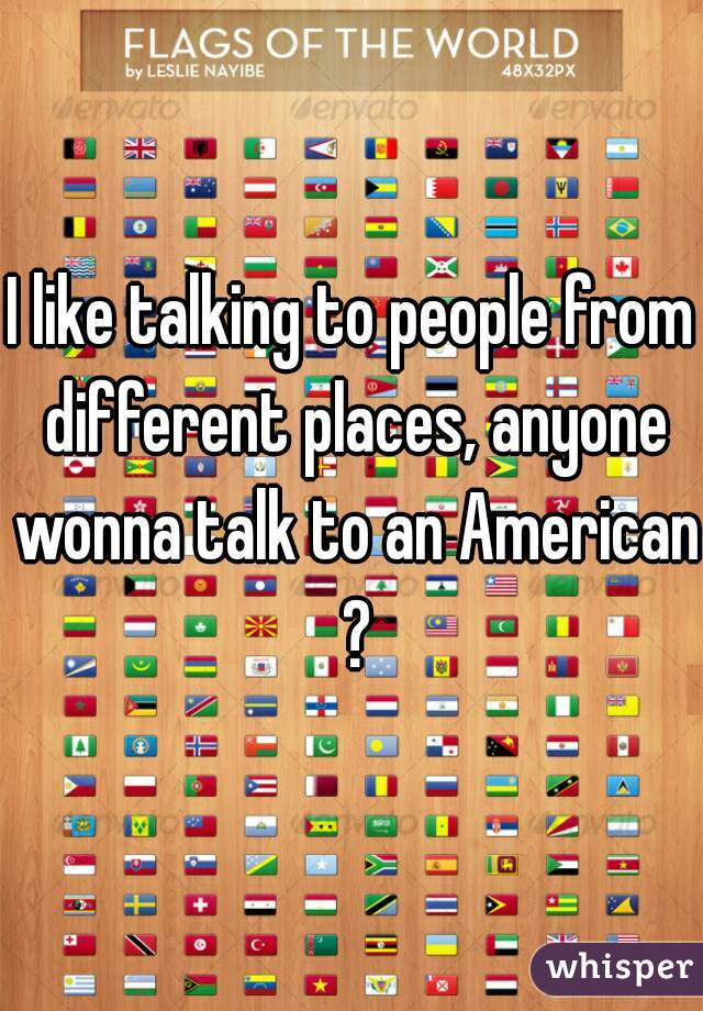 I like talking to people from different places, anyone wonna talk to an American ?