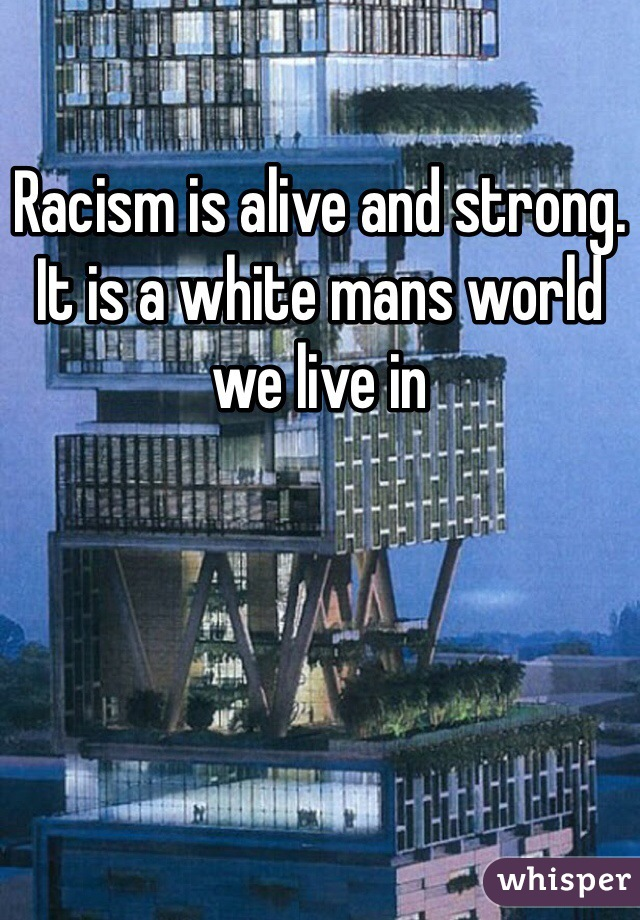 Racism is alive and strong. It is a white mans world we live in