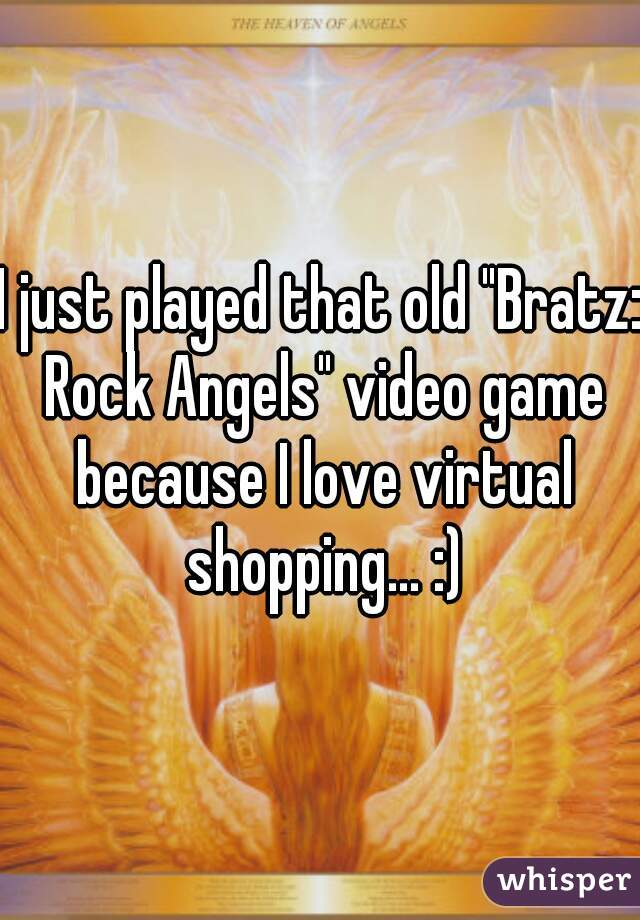 """I just played that old """"Bratz: Rock Angels"""" video game because I love virtual shopping... :)"""
