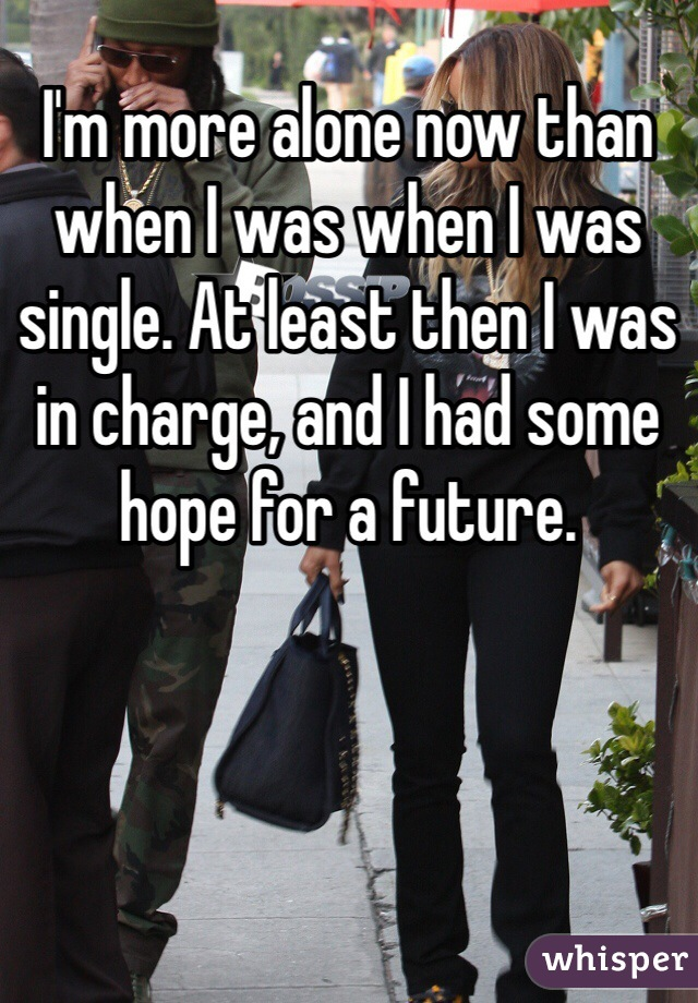 I'm more alone now than when I was when I was single. At least then I was in charge, and I had some hope for a future.