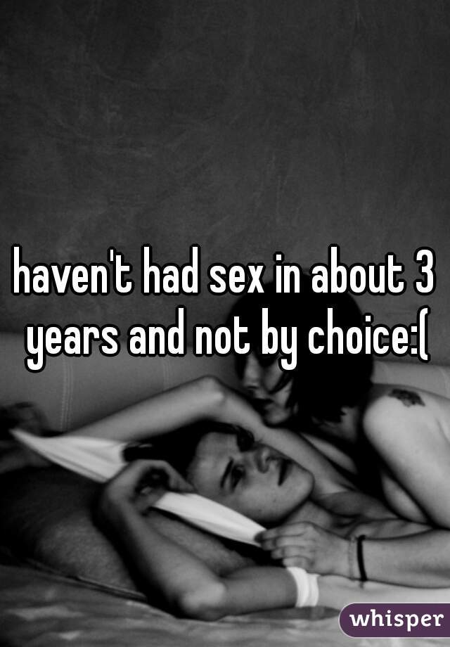 haven't had sex in about 3 years and not by choice:(