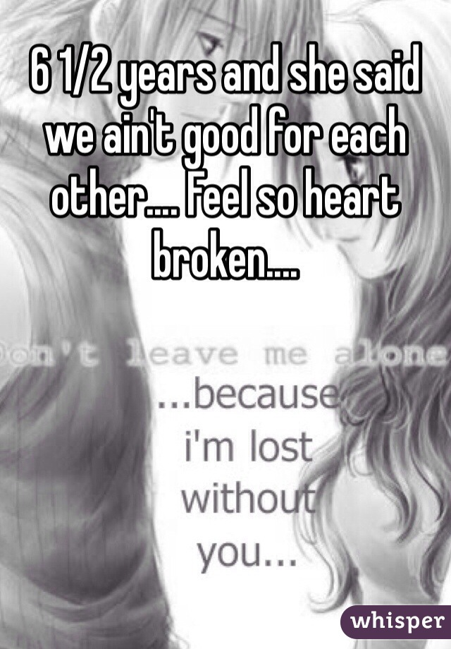 6 1/2 years and she said we ain't good for each other.... Feel so heart broken....