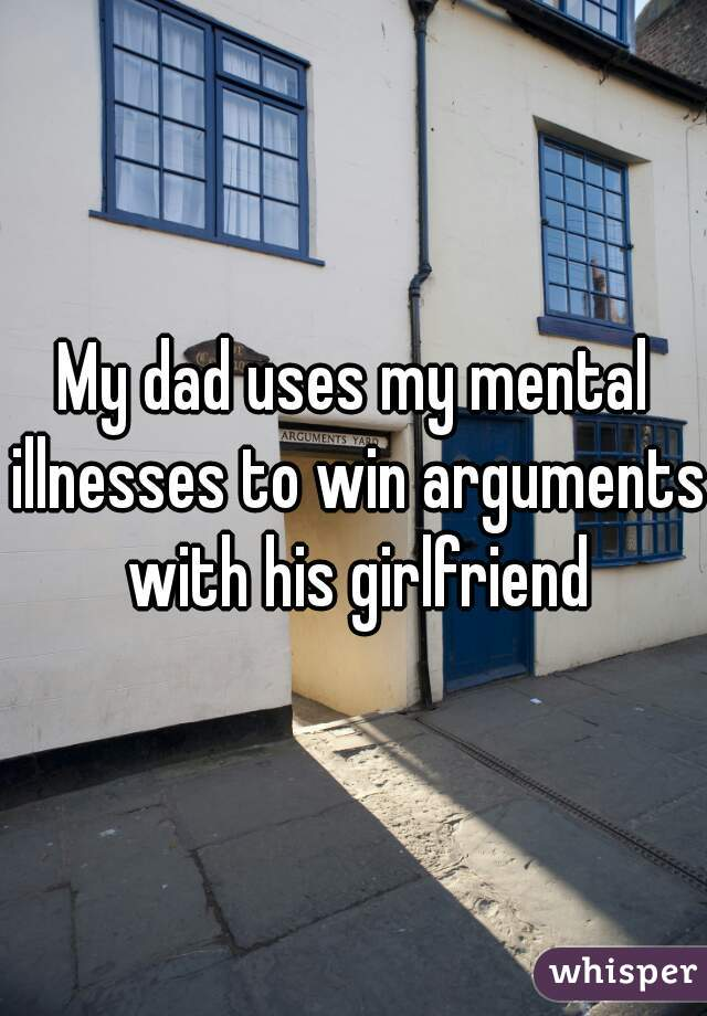 My dad uses my mental illnesses to win arguments with his girlfriend