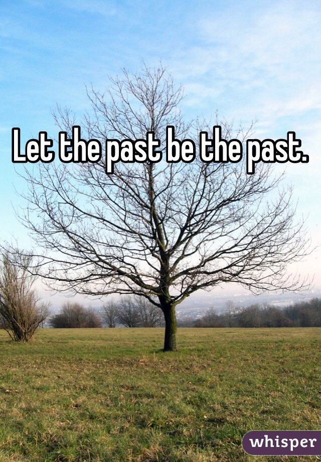 Let the past be the past.