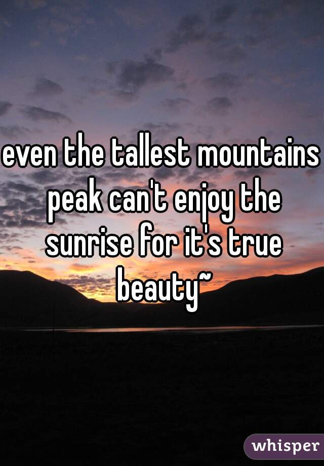 even the tallest mountains peak can't enjoy the sunrise for it's true beauty~