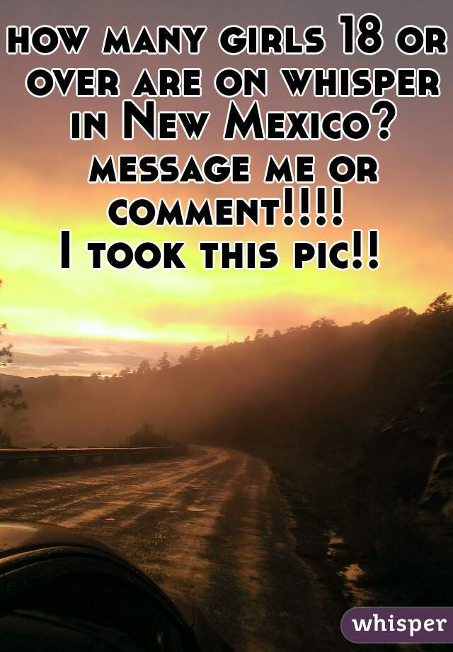 how many girls 18 or over are on whisper in New Mexico? message me or comment!!!!  I took this pic!!