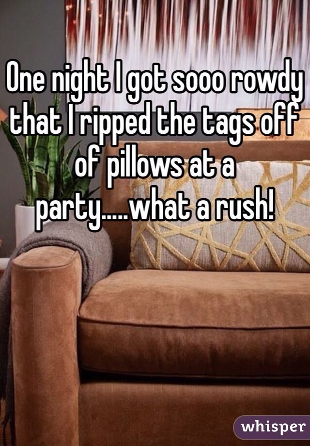 One night I got sooo rowdy that I ripped the tags off of pillows at a party.....what a rush!