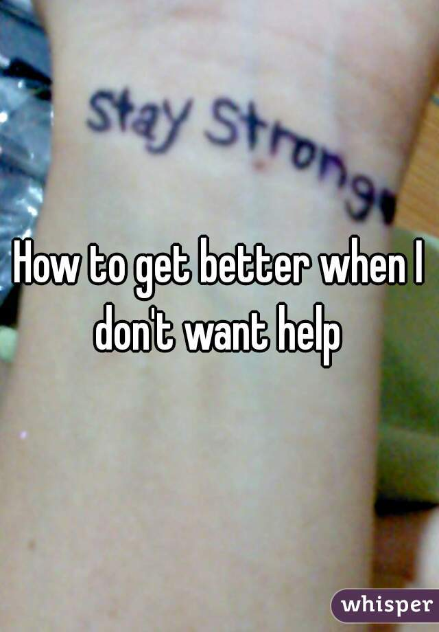 How to get better when I don't want help