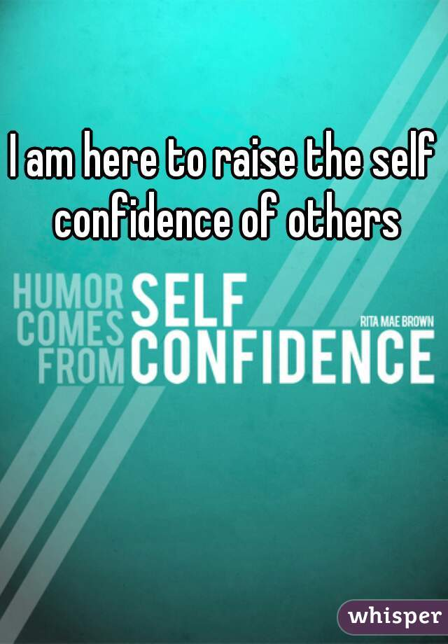 I am here to raise the self confidence of others