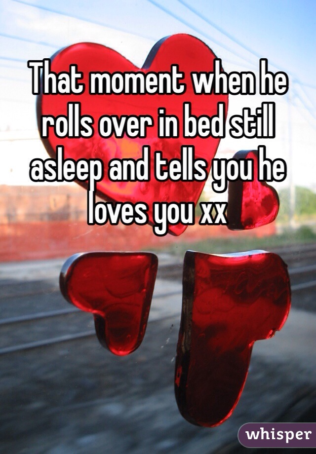 That moment when he rolls over in bed still asleep and tells you he loves you xx