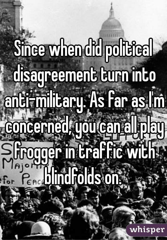 Since when did political disagreement turn into anti-military. As far as I'm concerned, you can all play frogger in traffic with blindfolds on.