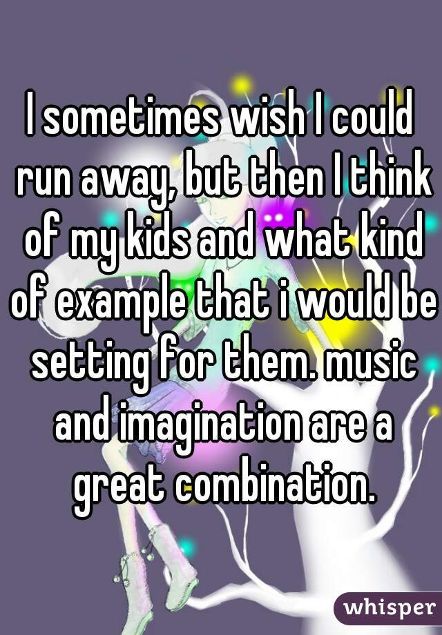 I sometimes wish I could run away, but then I think of my kids and what kind of example that i would be setting for them. music and imagination are a great combination.