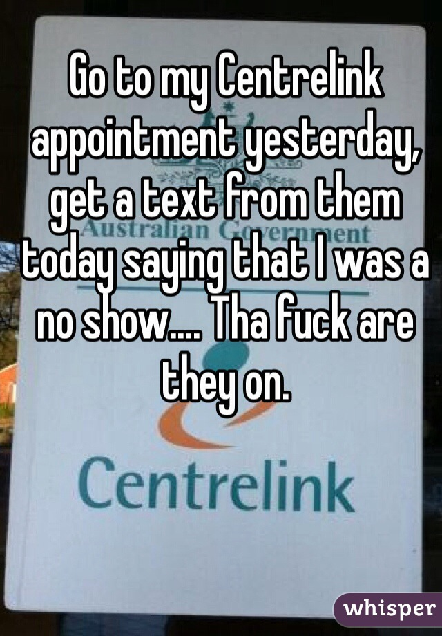 Go to my Centrelink appointment yesterday, get a text from them today saying that I was a no show.... Tha fuck are they on.