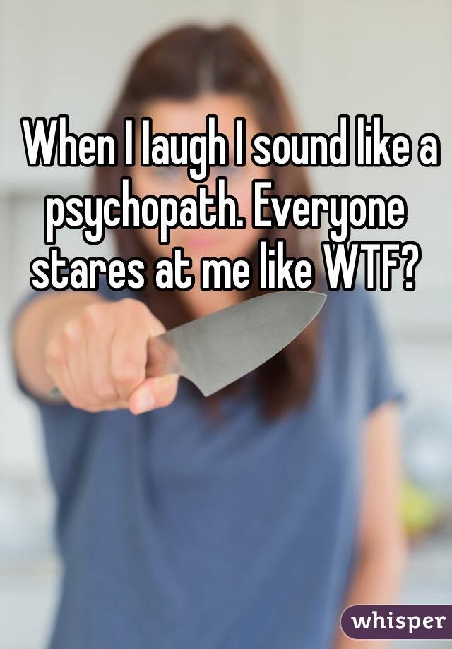 When I Iaugh I sound like a psychopath. Everyone stares at me like WTF?